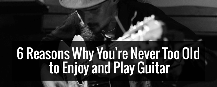 6 Reasons Why You're Never Too Old to Enjoy and Play Guitar