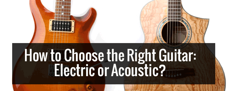 How to Choose the Right Guitar: Electric or Acoustic?