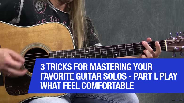 3 Tricks For Mastering Your Favorite Guitar Solos - Part I. Play What Feel Comfortable