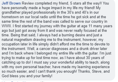 Review completed my friend, 5 stars all the way!! You have personally made a huge impact in my life my friend! My grandfather played professionally in the 30's and 40's in our hometown on our local radio until the time he got sick and at the same time the rest of the band was called to serve our country in WWII. I first started my journey with the guitar at age 11 many years ago but just got away from it and was never really focused at the time. Being that said, I always had a burning desire and just a natural magnetism drawing me to the instrument, however, my occupation later in life simply didn't afford me the time to devote to the instrument. Well, a cancer diagnoses and a drunk driver later and I'm back where I belonged my entire life with the guitar. I'm just trying to make up for lost time now, as I have about 30 years of catching up to do! I must say your wonderful ability to teach, along with my own personal teacher, have made my learning experience so much easier, and I can't thank you enough! Thanks, Steve, and God bless you and your family!